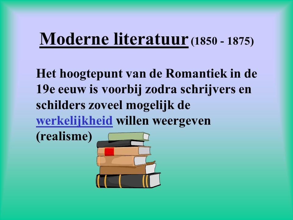 Moderne literatuur (1850 - 1875) Het hoogtepunt van de Romantiek in de 19e eeuw is voorbij zodra schrijvers en schilders zoveel mogelijk de werkelijkheid willen weergeven (realisme)