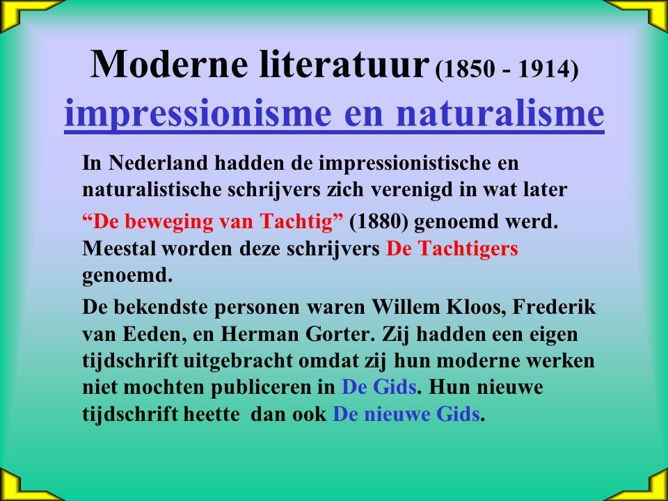 Moderne literatuur (1850 - 1914) impressionisme en naturalisme In Nederland hadden de impressionistische en naturalistische schrijvers zich verenigd in wat later De beweging van Tachtig (1880) genoemd werd.