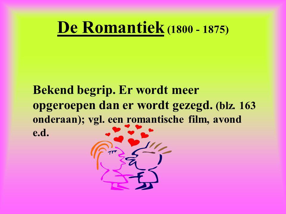 De Romantiek (1800 - 1875) Bekend begrip. Er wordt meer opgeroepen dan er wordt gezegd. (blz. 163 onderaan); vgl. een romantische film, avond e.d.