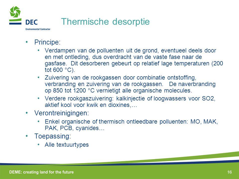 16 Thermische desorptie • Principe: • Verdampen van de polluenten uit de grond, eventueel deels door en met ontleding, dus overdracht van de vaste fase naar de gasfase.