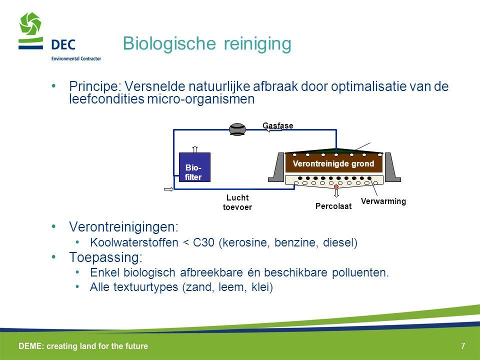 7 Biologische reiniging • Principe: Versnelde natuurlijke afbraak door optimalisatie van de leefcondities micro-organismen • Verontreinigingen: • Koolwaterstoffen < C30 (kerosine, benzine, diesel) • Toepassing: • Enkel biologisch afbreekbare én beschikbare polluenten.
