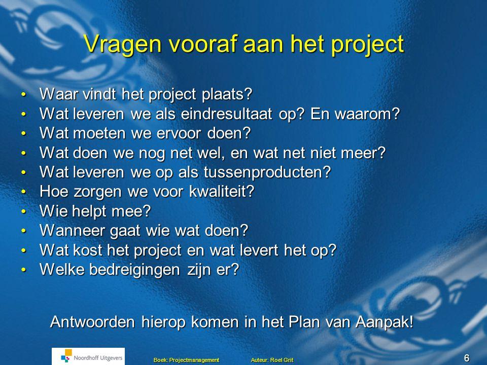 6 Boek: Projectmanagement Auteur: Roel Grit Vragen vooraf aan het project • Waar vindt het project plaats.