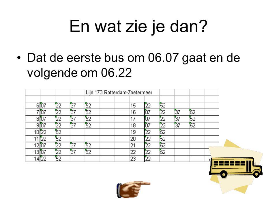 En wat zie je dan? •Dat de eerste bus om 06.07 gaat en de volgende om 06.22
