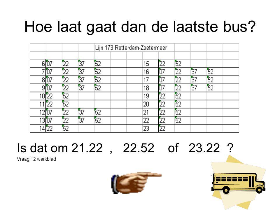 Hoe laat gaat dan de laatste bus? Is dat om 21.22, 22.52 of 23.22 ? Vraag 12 werkblad