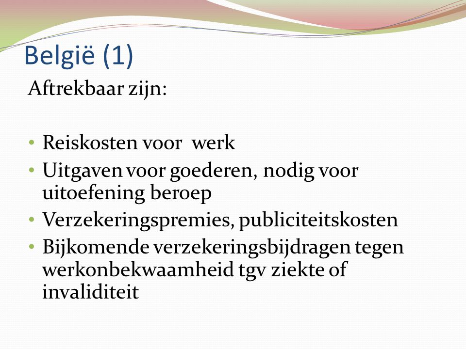 België (1) Aftrekbaar zijn: • Reiskosten voor werk • Uitgaven voor goederen, nodig voor uitoefening beroep • Verzekeringspremies, publiciteitskosten •