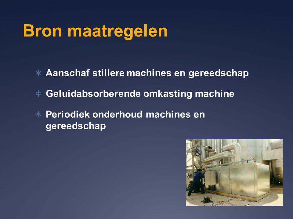Bron maatregelen  Aanschaf stillere machines en gereedschap  Geluidabsorberende omkasting machine  Periodiek onderhoud machines en gereedschap