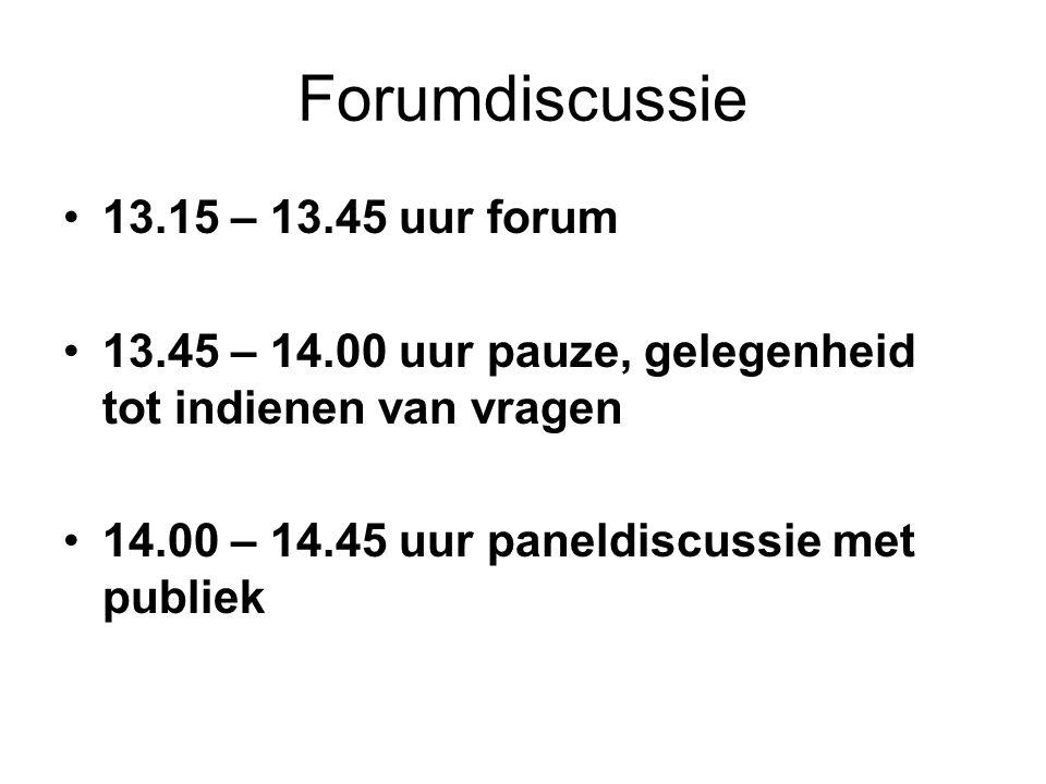 Forumdiscussie •13.15 – 13.45 uur forum •13.45 – 14.00 uur pauze, gelegenheid tot indienen van vragen •14.00 – 14.45 uur paneldiscussie met publiek