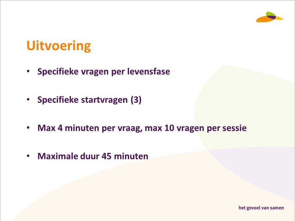Uitvoering • Specifieke vragen per levensfase • Specifieke startvragen (3) • Max 4 minuten per vraag, max 10 vragen per sessie • Maximale duur 45 minu