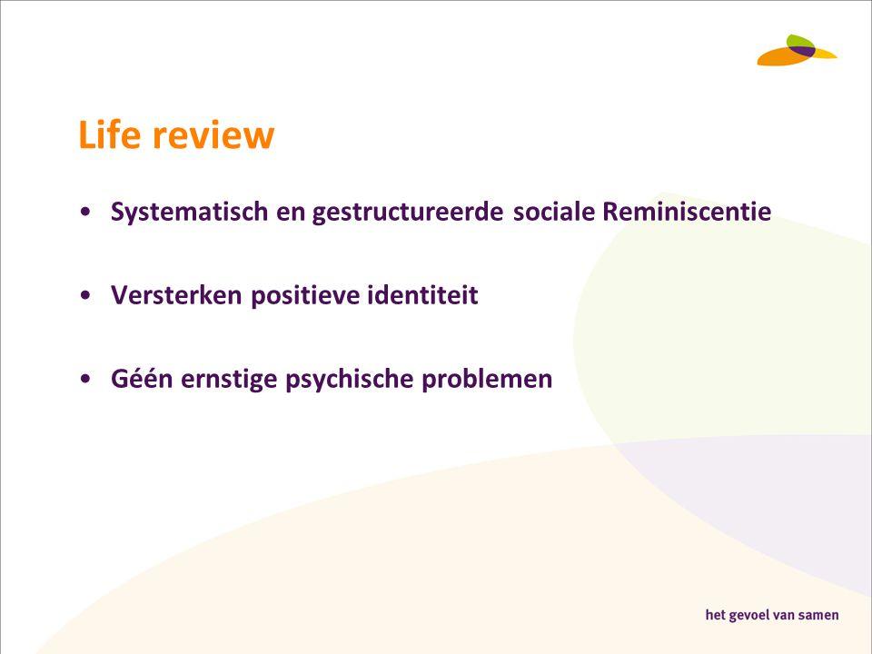 Life review •Systematisch en gestructureerde sociale Reminiscentie •Versterken positieve identiteit •Géén ernstige psychische problemen