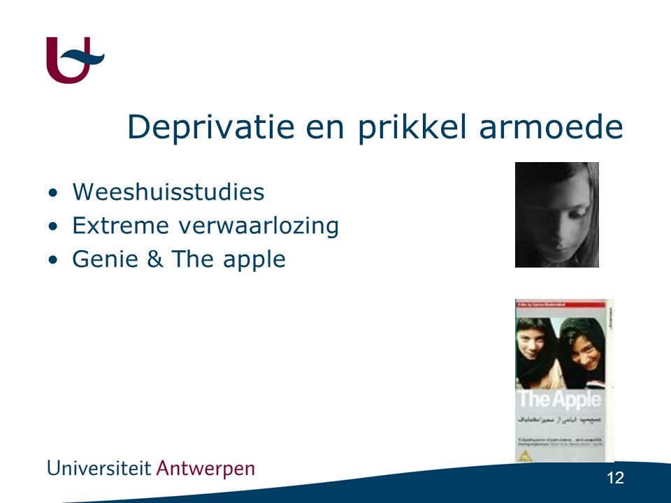 12 Deprivatie en prikkel armoede •Weeshuisstudies •Extreme verwaarlozing •Genie & The apple
