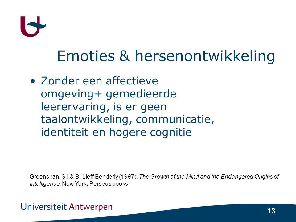 13 Emoties & hersenontwikkeling •Zonder een affectieve omgeving+ gemedieerde leerervaring, is er geen taalontwikkeling, communicatie, identiteit en hogere cognitie Greenspan, S.I.& B.