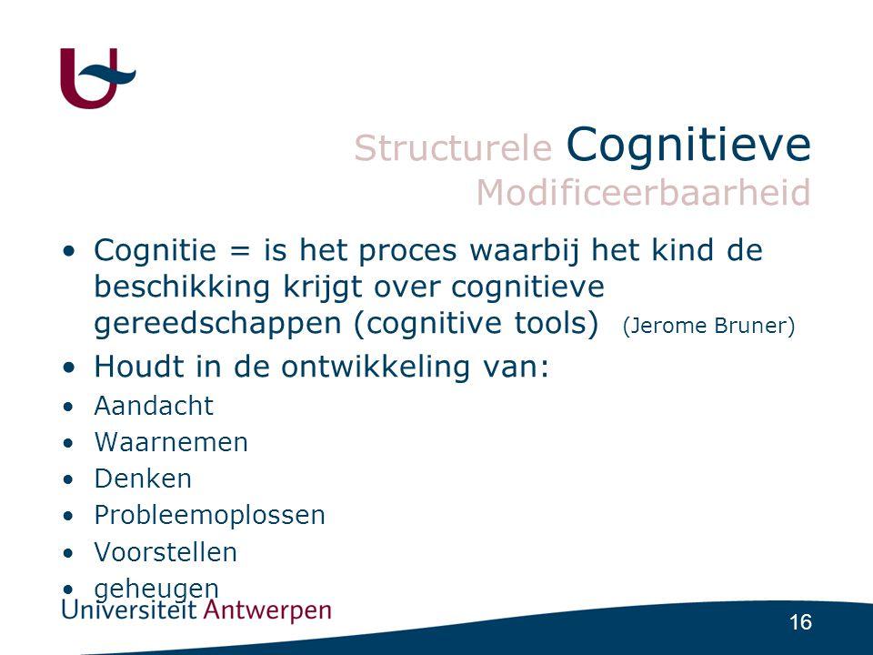 16 Structurele Cognitieve Modificeerbaarheid •Cognitie = is het proces waarbij het kind de beschikking krijgt over cognitieve gereedschappen (cognitive tools) (Jerome Bruner) •Houdt in de ontwikkeling van: •Aandacht •Waarnemen •Denken •Probleemoplossen •Voorstellen •geheugen