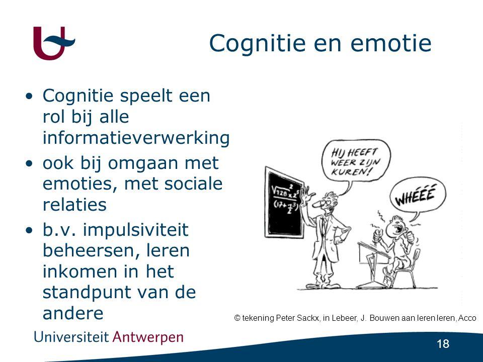 18 Cognitie en emotie •Cognitie speelt een rol bij alle informatieverwerking •ook bij omgaan met emoties, met sociale relaties •b.v.