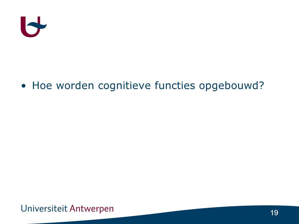19 •Hoe worden cognitieve functies opgebouwd?
