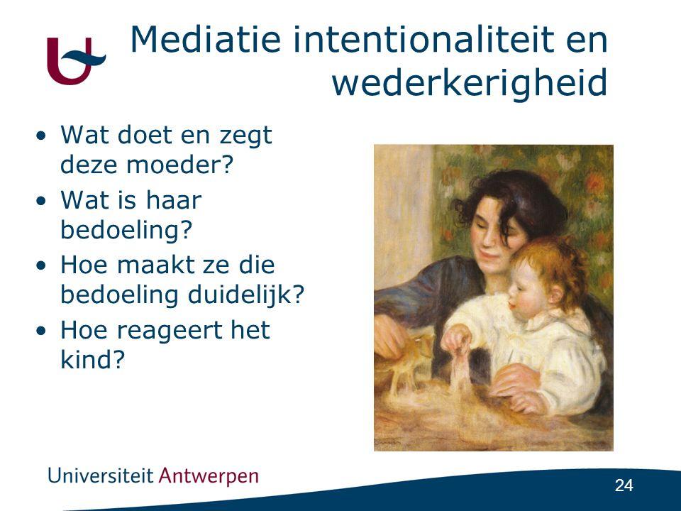 24 Mediatie intentionaliteit en wederkerigheid •Wat doet en zegt deze moeder.