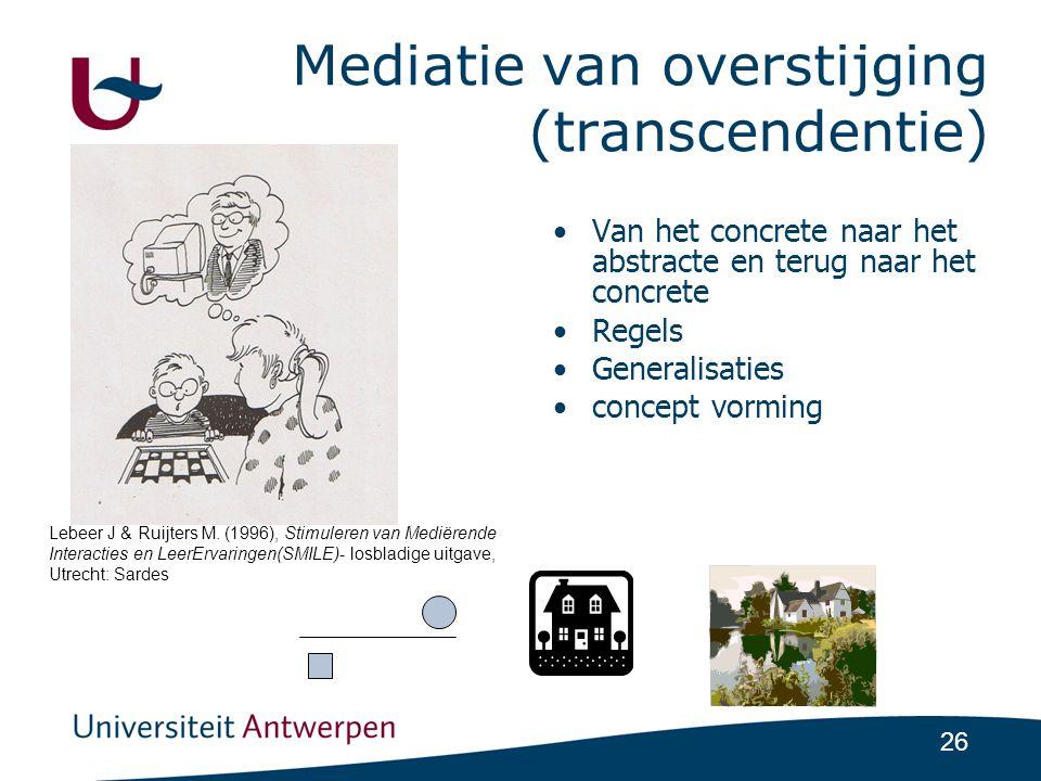26 Mediatie van overstijging (transcendentie) •Van het concrete naar het abstracte en terug naar het concrete •Regels •Generalisaties •concept vorming Lebeer J & Ruijters M.