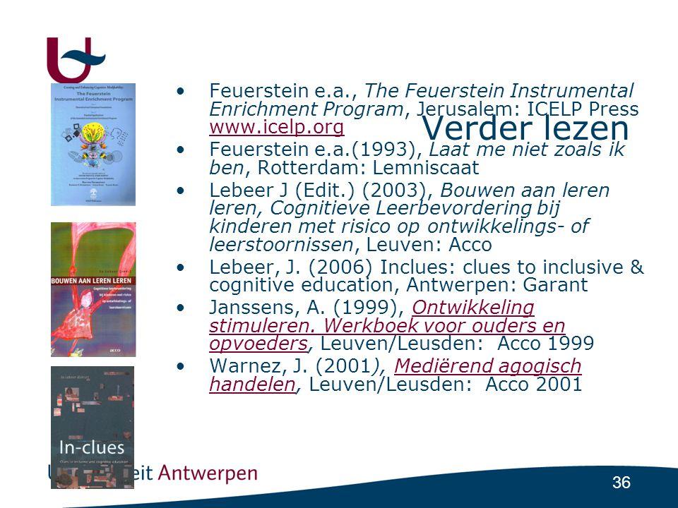 36 Verder lezen •Feuerstein e.a., The Feuerstein Instrumental Enrichment Program, Jerusalem: ICELP Press www.icelp.org www.icelp.org •Feuerstein e.a.(1993), Laat me niet zoals ik ben, Rotterdam: Lemniscaat •Lebeer J (Edit.) (2003), Bouwen aan leren leren, Cognitieve Leerbevordering bij kinderen met risico op ontwikkelings- of leerstoornissen, Leuven: Acco •Lebeer, J.