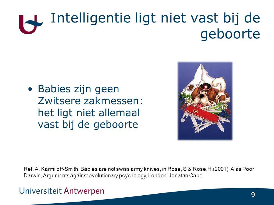 9 Intelligentie ligt niet vast bij de geboorte •Babies zijn geen Zwitsere zakmessen: het ligt niet allemaal vast bij de geboorte Ref.