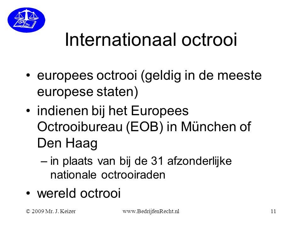 Internationaal octrooi •europees octrooi (geldig in de meeste europese staten) •indienen bij het Europees Octrooibureau (EOB) in München of Den Haag –in plaats van bij de 31 afzonderlijke nationale octrooiraden •wereld octrooi © 2009 Mr.
