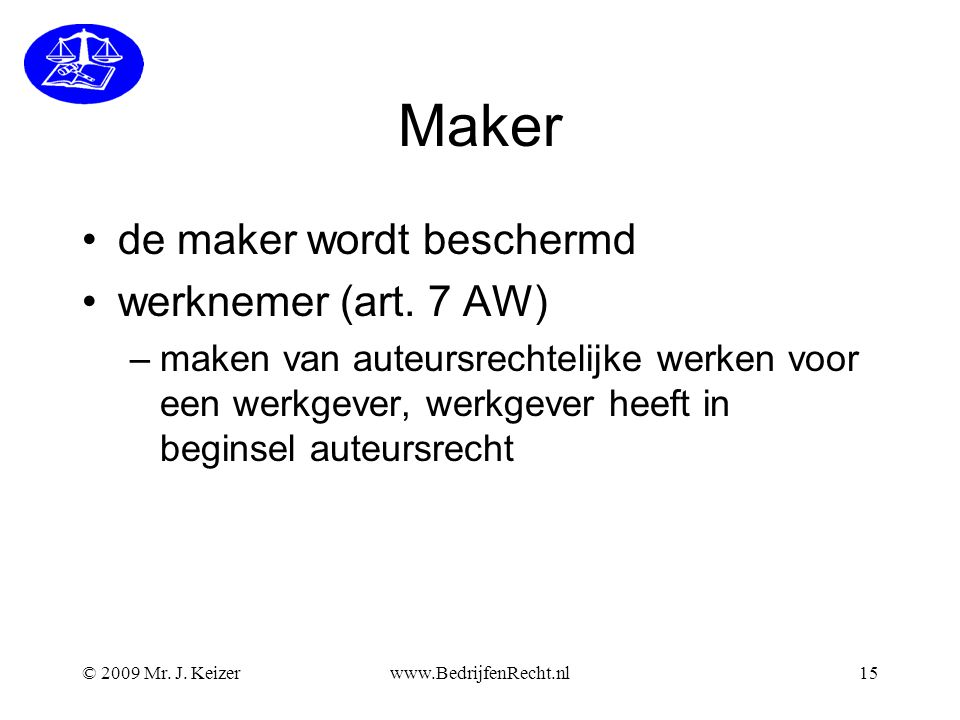 © 2009 Mr.J. Keizerwww.BedrijfenRecht.nl15 Maker •de maker wordt beschermd •werknemer (art.