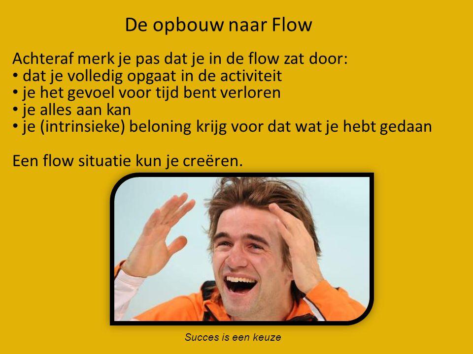 De opbouw naar Flow Succes is een keuze Achteraf merk je pas dat je in de flow zat door: • dat je volledig opgaat in de activiteit • je het gevoel voo