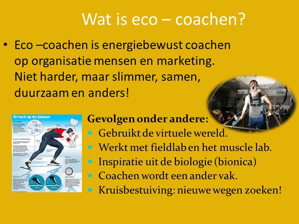 Wat is eco – coachen? • Eco –coachen is energiebewust coachen op organisatie mensen en marketing. Niet harder, maar slimmer, samen, duurzaam en anders