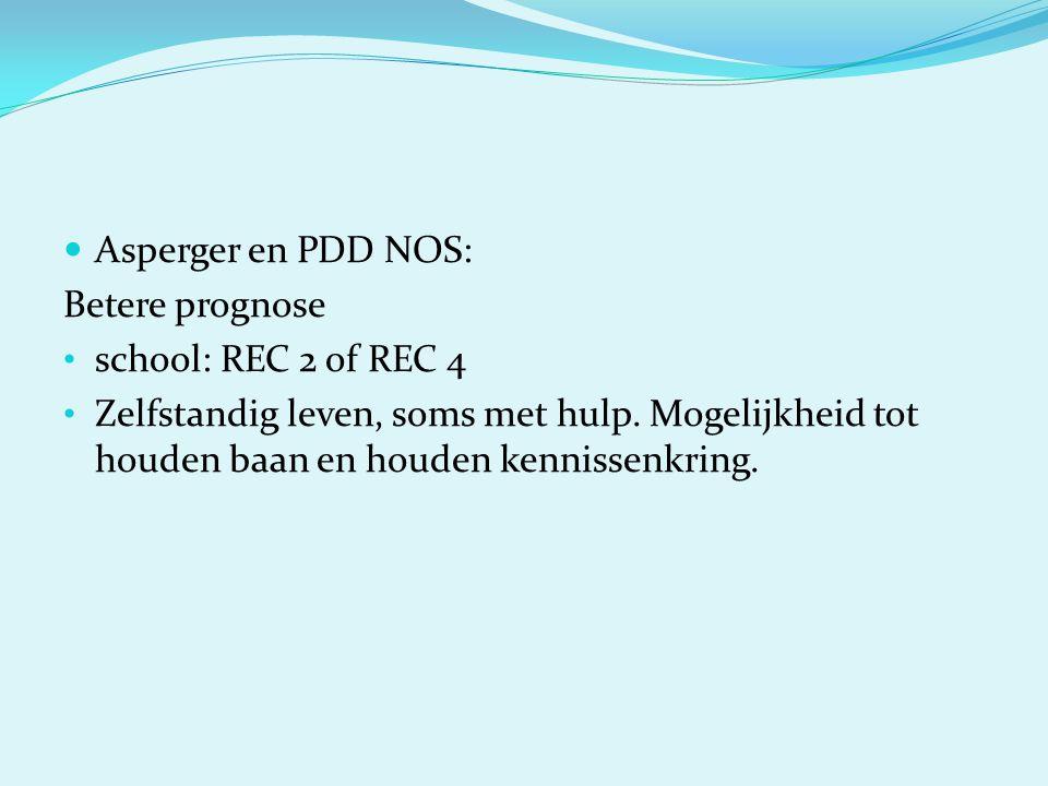  Asperger en PDD NOS: Betere prognose • school: REC 2 of REC 4 • Zelfstandig leven, soms met hulp. Mogelijkheid tot houden baan en houden kennissenkr
