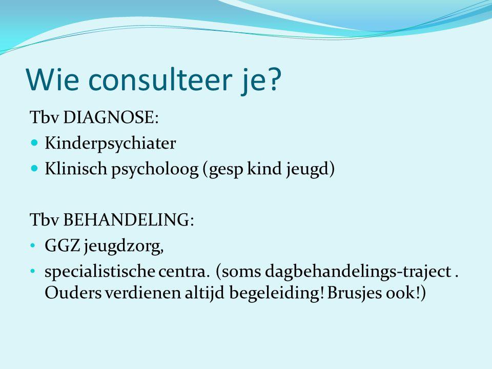 Wie consulteer je? Tbv DIAGNOSE:  Kinderpsychiater  Klinisch psycholoog (gesp kind jeugd) Tbv BEHANDELING: • GGZ jeugdzorg, • specialistische centra