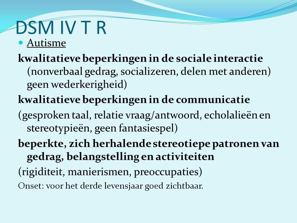DSM IV T R  Autisme kwalitatieve beperkingen in de sociale interactie (nonverbaal gedrag, socializeren, delen met anderen) geen wederkerigheid) kwali