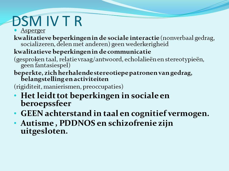 DSM IV T R  Asperger kwalitatieve beperkingen in de sociale interactie (nonverbaal gedrag, socializeren, delen met anderen) geen wederkerigheid kwali