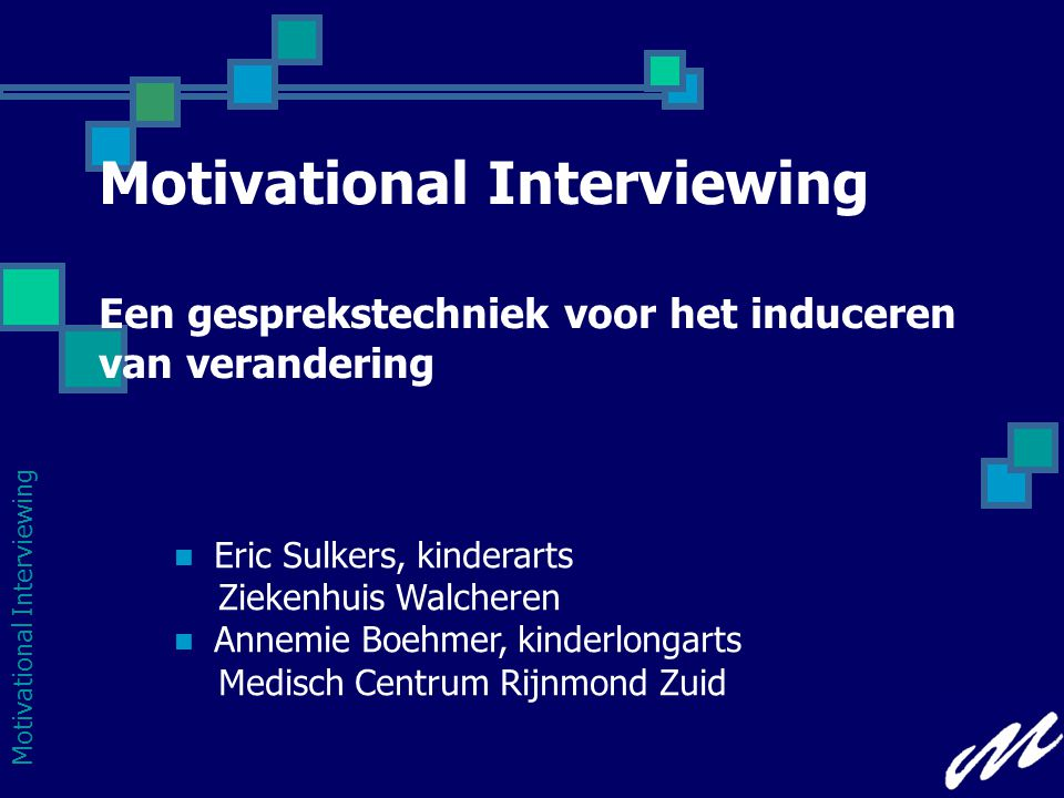 Motivational Interviewing Motivational Interviewing Een gesprekstechniek voor het induceren van verandering  Eric Sulkers, kinderarts Ziekenhuis Walcheren  Annemie Boehmer, kinderlongarts Medisch Centrum Rijnmond Zuid