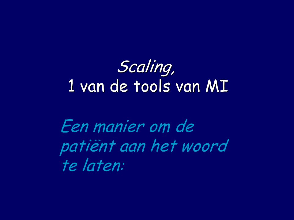 Scaling, 1 van de tools van MI Een manier om de patiënt aan het woord te laten :