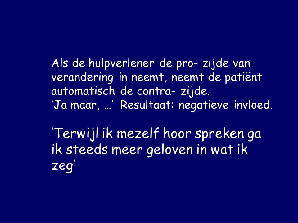 Als de hulpverlener de pro- zijde van verandering in neemt, neemt de patiënt automatisch de contra- zijde. 'Ja maar, …' Resultaat: negatieve invloed.