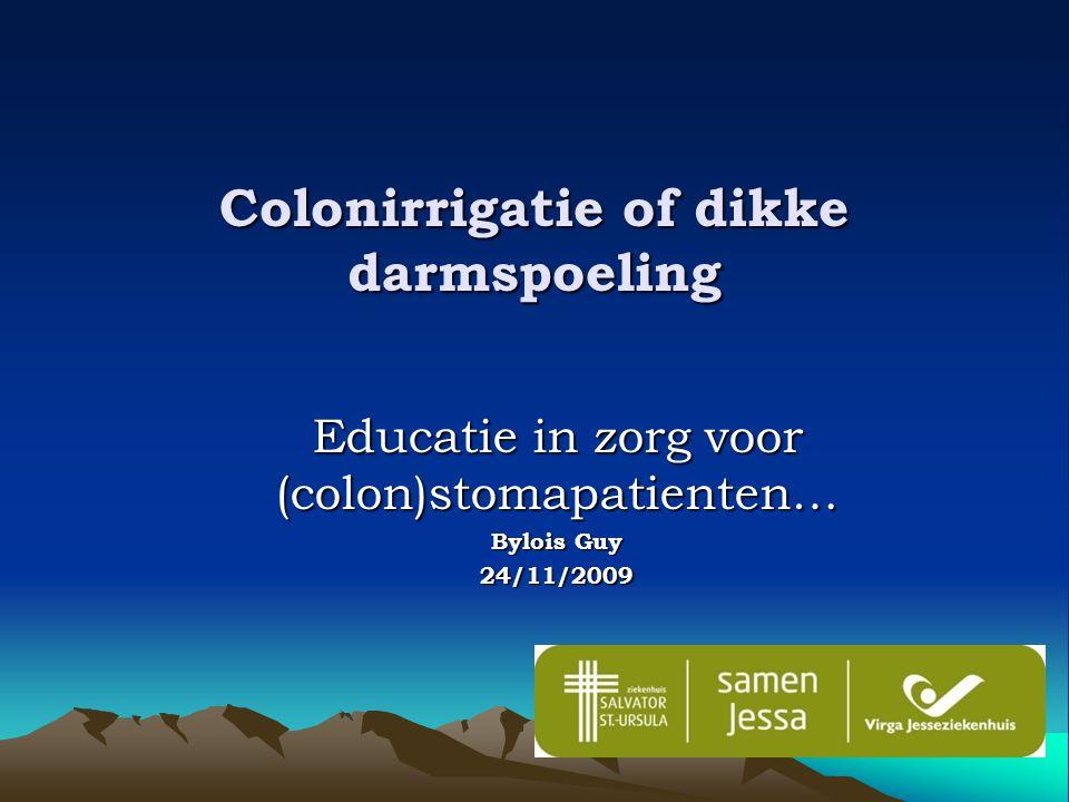 Colonirrigatie of dikke darmspoeling Educatie in zorg voor (colon)stomapatienten… Bylois Guy 24/11/2009