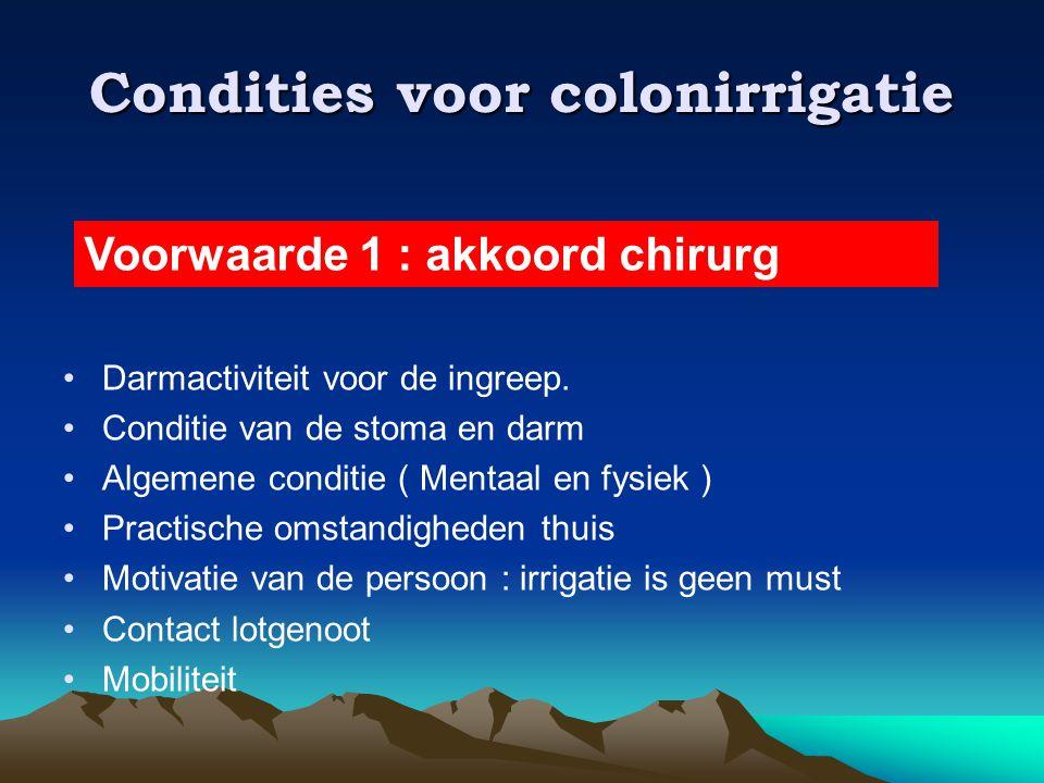 Condities voor colonirrigatie •Darmactiviteit voor de ingreep. •Conditie van de stoma en darm •Algemene conditie ( Mentaal en fysiek ) •Practische oms