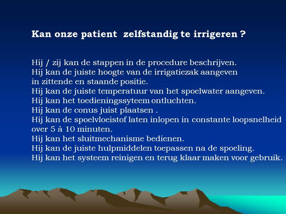 Kan onze patient zelfstandig te irrigeren ? Hij / zij kan de stappen in de procedure beschrijven. Hij kan de juiste hoogte van de irrigatiezak aangeve