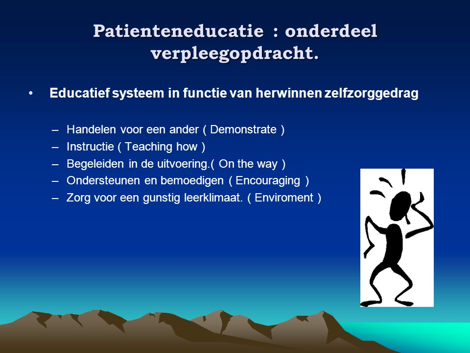 Patienteneducatie : onderdeel verpleegopdracht. • Educatief systeem in functie van herwinnen zelfzorggedrag –Handelen voor een ander ( Demonstrate ) –