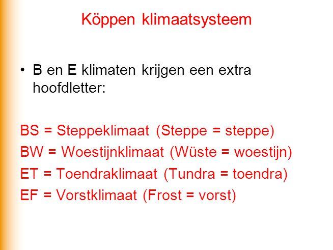 Köppen klimaatsysteem •B en E klimaten krijgen een extra hoofdletter: BS = Steppeklimaat (Steppe = steppe) BW = Woestijnklimaat (Wüste = woestijn) ET