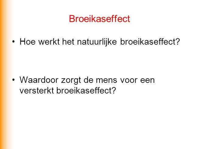 Broeikaseffect •Hoe werkt het natuurlijke broeikaseffect? •Waardoor zorgt de mens voor een versterkt broeikaseffect?