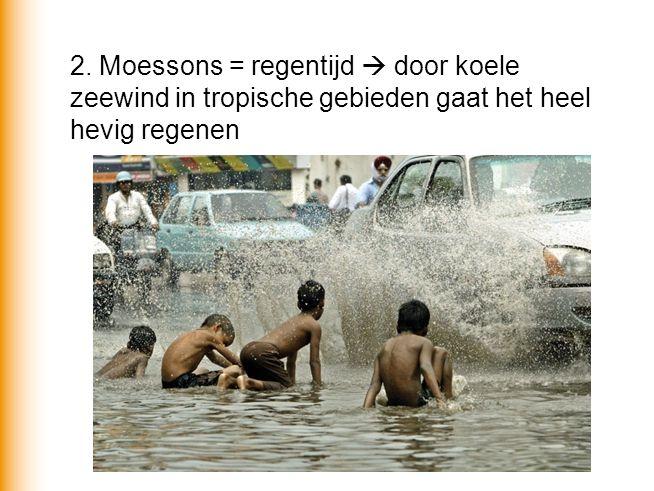 2. Moessons = regentijd  door koele zeewind in tropische gebieden gaat het heel hevig regenen