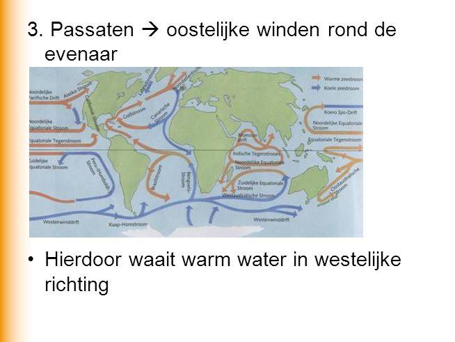 3. Passaten  oostelijke winden rond de evenaar •Hierdoor waait warm water in westelijke richting