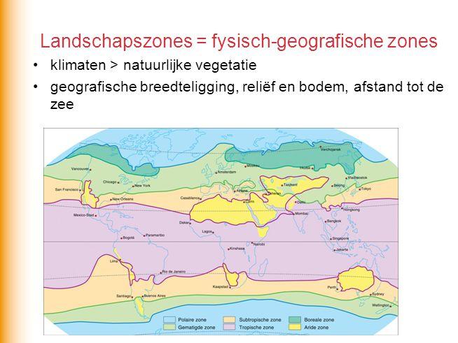 Landschapszones = fysisch-geografische zones •klimaten > natuurlijke vegetatie •geografische breedteligging, reliëf en bodem, afstand tot de zee