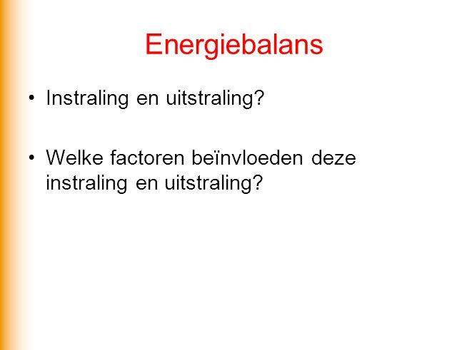 Energiebalans •Instraling en uitstraling? •Welke factoren beïnvloeden deze instraling en uitstraling?