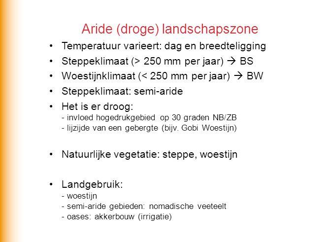 Aride (droge) landschapszone •Temperatuur varieert: dag en breedteligging •Steppeklimaat (> 250 mm per jaar)  BS •Woestijnklimaat (< 250 mm per jaar)