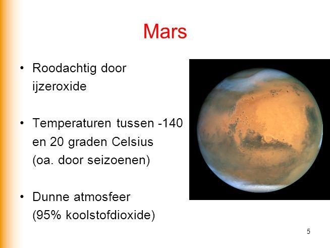 Mars •Roodachtig door ijzeroxide •Temperaturen tussen -140 en 20 graden Celsius (oa. door seizoenen) •Dunne atmosfeer (95% koolstofdioxide) 5