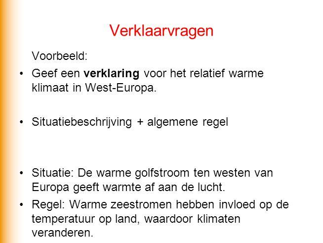 Verklaarvragen Voorbeeld: •Geef een verklaring voor het relatief warme klimaat in West-Europa. •Situatiebeschrijving + algemene regel •Situatie: De wa