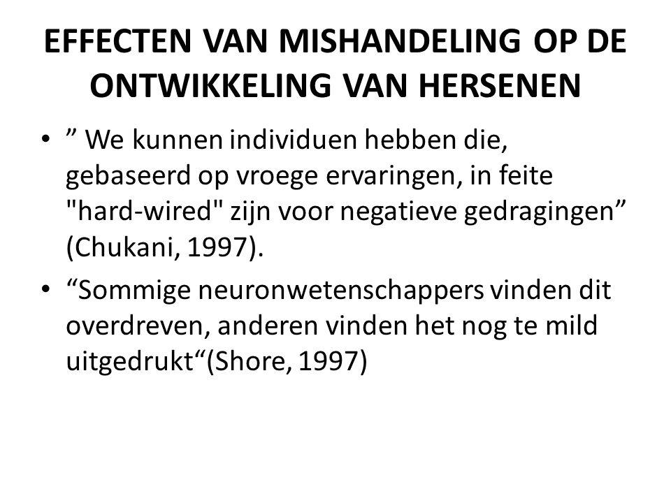 EFFECTEN VAN MISHANDELING OP DE ONTWIKKELING VAN HERSENEN • We kunnen individuen hebben die, gebaseerd op vroege ervaringen, in feite hard-wired zijn voor negatieve gedragingen (Chukani, 1997).