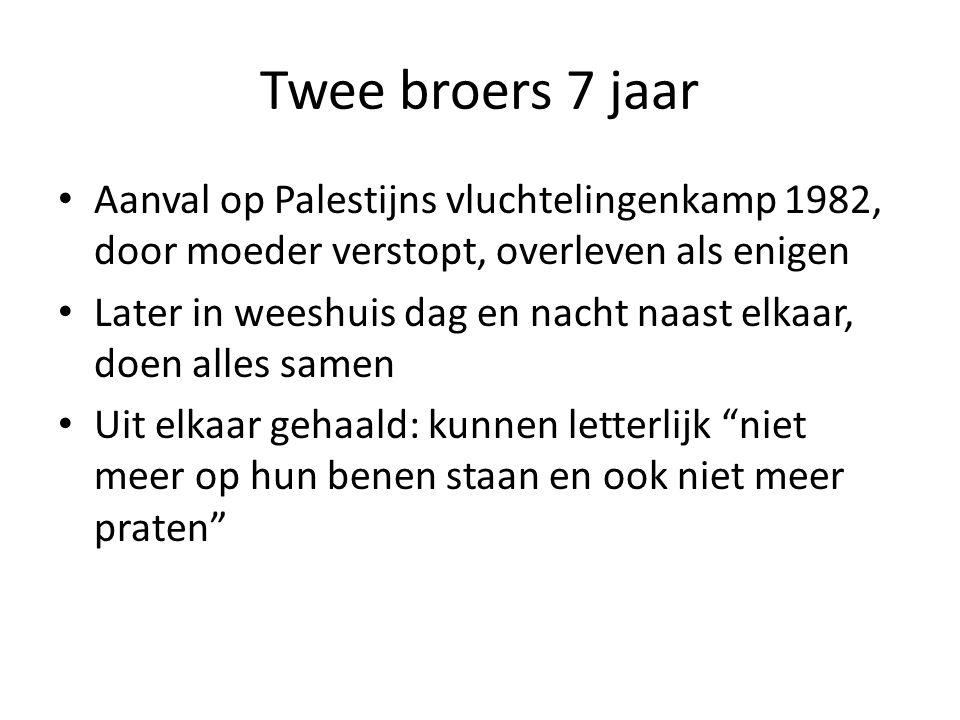 Twee broers 7 jaar • Aanval op Palestijns vluchtelingenkamp 1982, door moeder verstopt, overleven als enigen • Later in weeshuis dag en nacht naast elkaar, doen alles samen • Uit elkaar gehaald: kunnen letterlijk niet meer op hun benen staan en ook niet meer praten