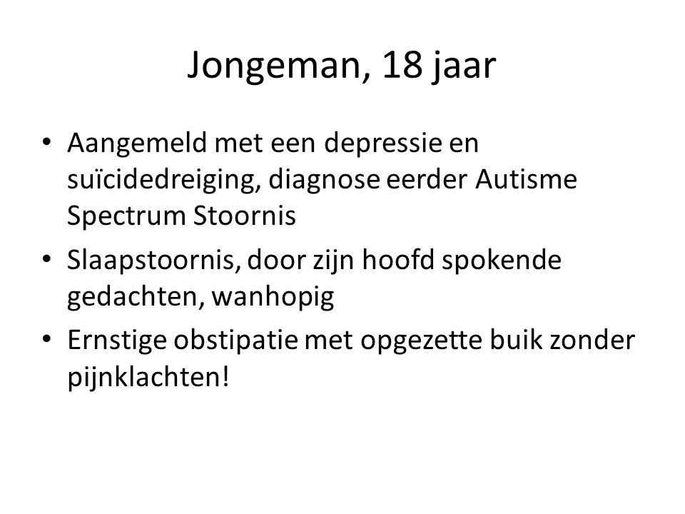 Jongeman, 18 jaar • Aangemeld met een depressie en suïcidedreiging, diagnose eerder Autisme Spectrum Stoornis • Slaapstoornis, door zijn hoofd spokende gedachten, wanhopig • Ernstige obstipatie met opgezette buik zonder pijnklachten!