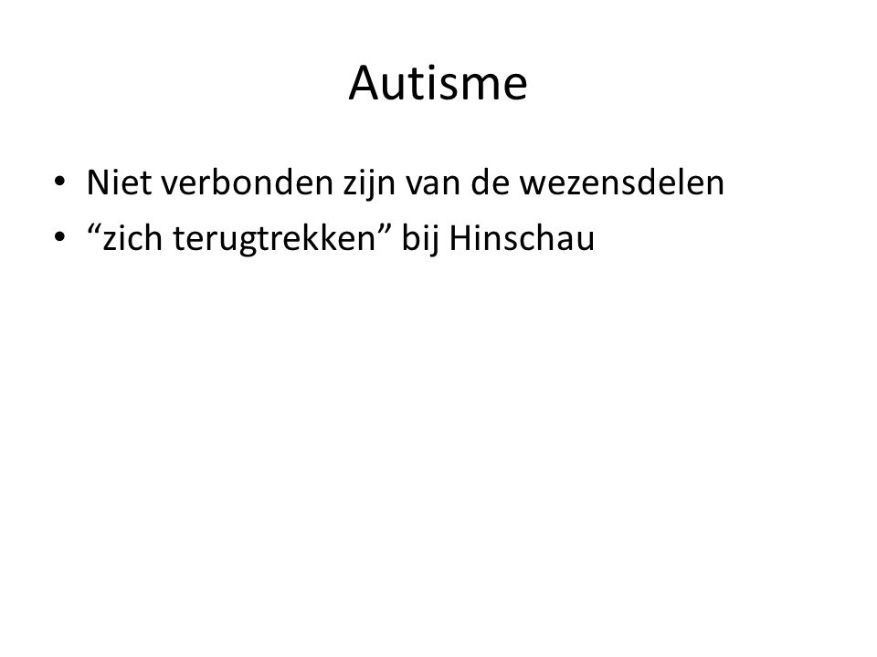 Autisme • Niet verbonden zijn van de wezensdelen • zich terugtrekken bij Hinschau
